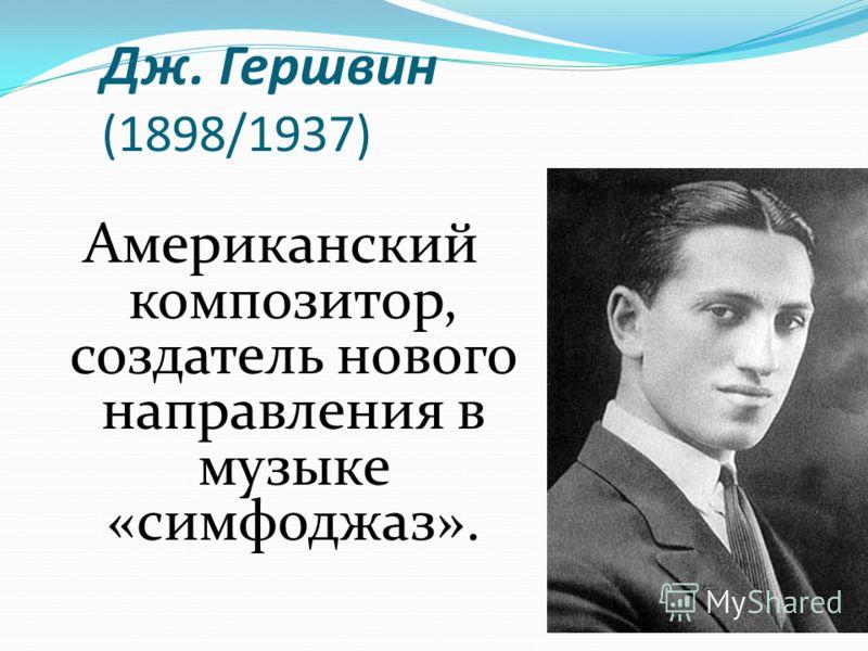 Дж. Гершвин (1898/1937) Американский композитор, создатель нового направления в музыке «симфоджаз».