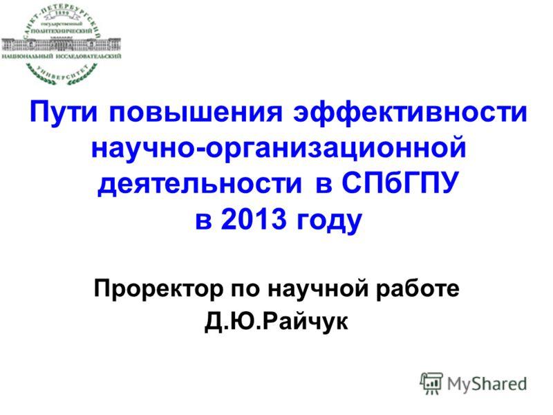 Пути повышения эффективности научно-организационной деятельности в СПбГПУ в 2013 году Проректор по научной работе Д.Ю.Райчук
