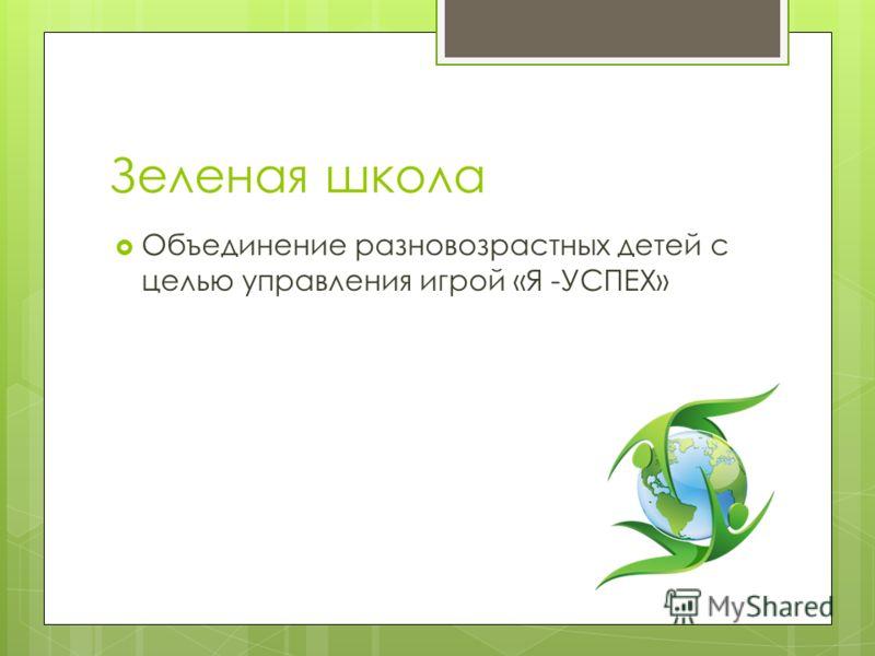 Зеленая школа Объединение разновозрастных детей с целью управления игрой «Я -УСПЕХ»