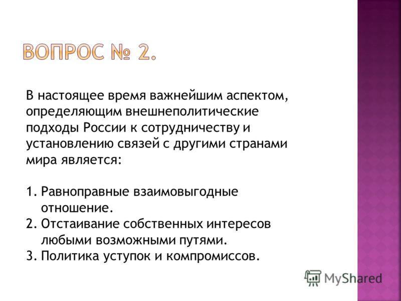 В настоящее время важнейшим аспектом, определяющим внешнеполитические подходы России к сотрудничеству и установлению связей с другими странами мира является: 1.Равноправные взаимовыгодные отношение. 2.Отстаивание собственных интересов любыми возможны