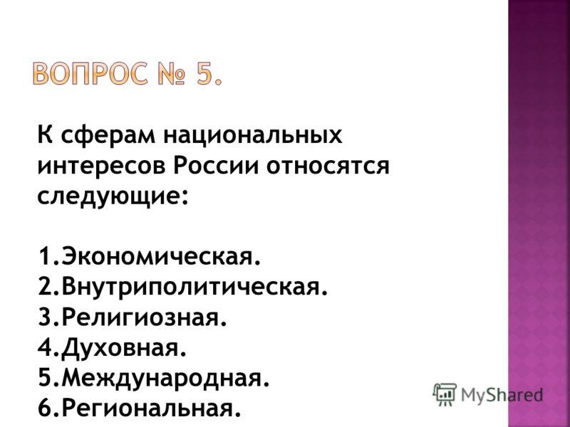 К сферам национальных интересов России относятся следующие: 1.Экономическая. 2.Внутриполитическая. 3.Религиозная. 4.Духовная. 5.Международная. 6.Региональная.