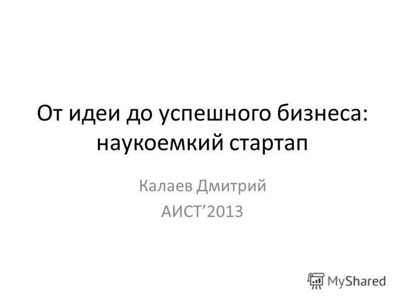 От идеи до успешного бизнеса: наукоемкий стартап Калаев Дмитрий АИСТ2013
