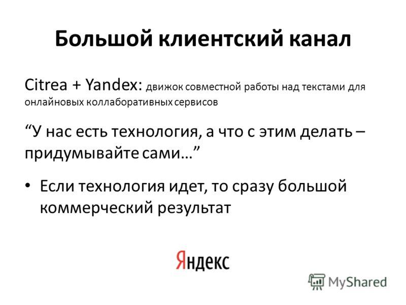 Большой клиентский канал Citrea + Yandex: движок совместной работы над текстами для онлайновых коллаборативных сервисов У нас есть технология, а что с этим делать – придумывайте сами… Если технология идет, то сразу большой коммерческий результат