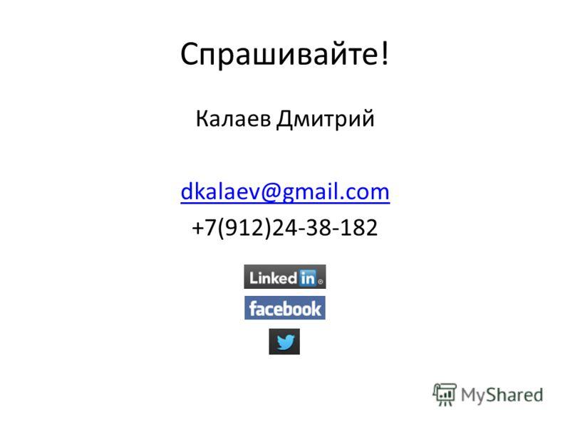 Спрашивайте! Калаев Дмитрий dkalaev@gmail.com +7(912)24-38-182
