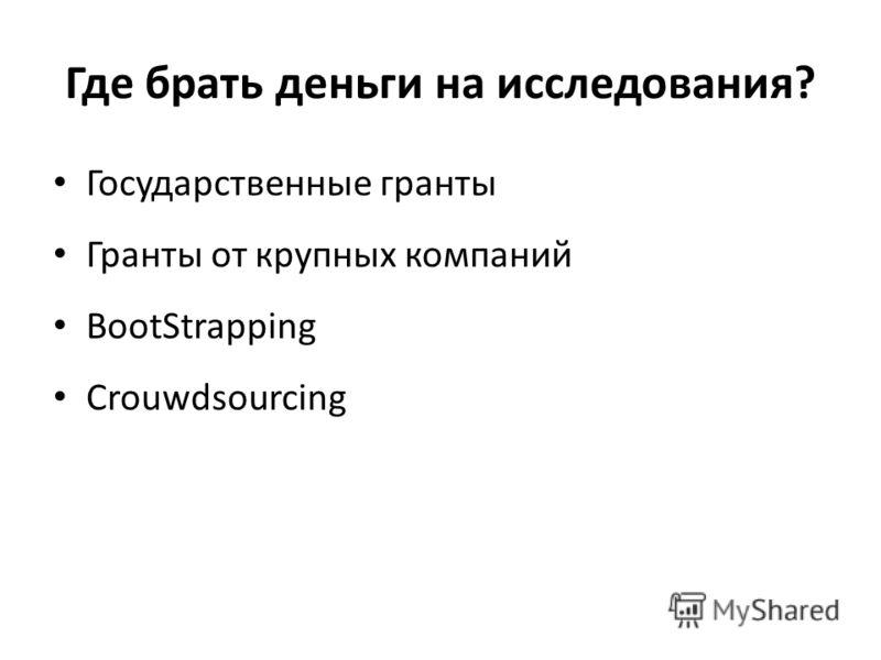 Где брать деньги на исследования? Государственные гранты Гранты от крупных компаний BootStrapping Crouwdsourcing