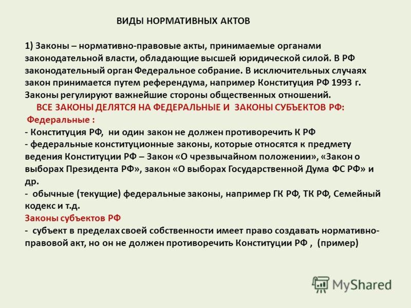 ВИДЫ НОРМАТИВНЫХ АКТОВ 1) Законы – нормативно-правовые акты, принимаемые органами законодательной власти, обладающие высшей юридической силой. В РФ законодательный орган Федеральное собрание. В исключительных случаях закон принимается путем референду
