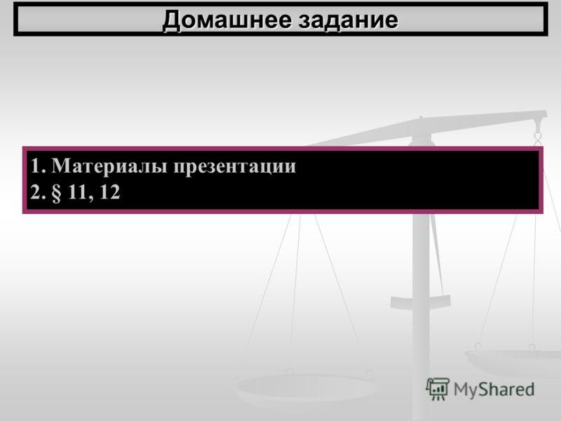 Домашнее задание 1.Материалы презентации 2.§ 11, 12