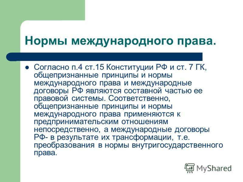 Нормы международного права. Согласно п.4 ст.15 Конституции РФ и ст. 7 ГК, общепризнанные принципы и нормы международного права и международные договоры РФ являются составной частью ее правовой системы. Соответственно, общепризнанные принципы и нормы