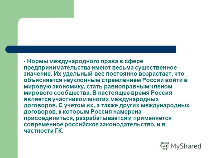 Нормы международного права в сфере предпринимательства имеют весьма существенное значение. Их удельный вес постоянно возрастает, что объясняется неуклонным стремлением России войти в мировую экономику, стать равноправным членом мирового сообщества. В