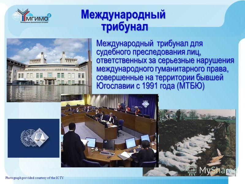 Международный трибунал трибунал Photograph provided courtesy of the ICTY Международный трибунал для судебного преследования лиц, ответственных за серьезные нарушения международного гуманитарного права, совершенные на территории бывшей Югославии с 199