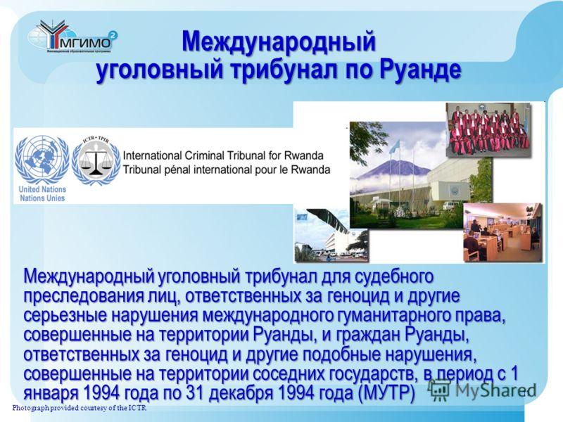 Международный уголовный трибунал по Руанде Photograph provided courtesy of the ICTR Международный уголовный трибунал для судебного преследования лиц, ответственных за геноцид и другие серьезные нарушения международного гуманитарного права, совершенны