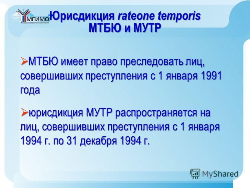 Юрисдикция rateone temporis МТБЮ и МУТР МТБЮ имеет право преследовать лиц, совершивших преступления с 1 января 1991 года МТБЮ имеет право преследовать лиц, совершивших преступления с 1 января 1991 года юрисдикция МУТР распространяется на лиц, соверши
