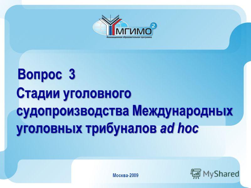 Москва-2009 Вопрос 3 Стадии уголовного судопроизводства Международных уголовных трибуналов ad hoc