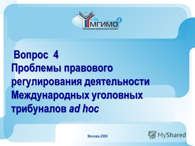 Москва-2009 Вопрос 4 Проблемы правового регулирования деятельности Международных уголовных трибуналов ad hoc