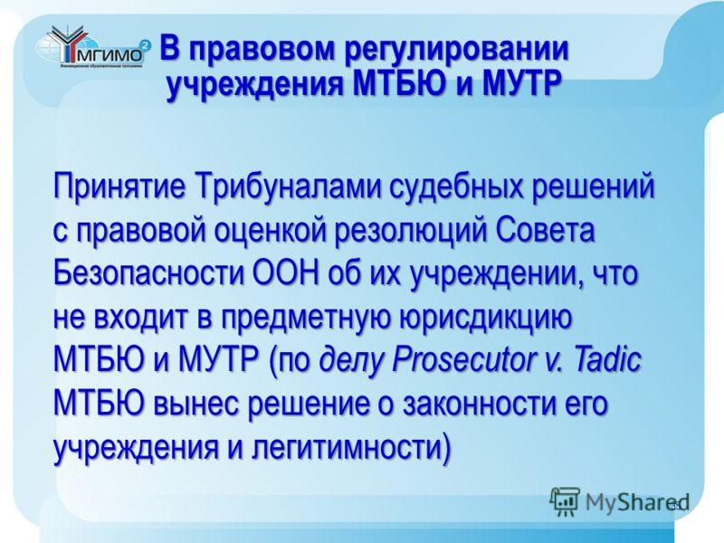 В правовом регулировании учреждения МТБЮ и МУТР Принятие Трибуналами судебных решений с правовой оценкой резолюций Совета Безопасности ООН об их учреждении, что не входит в предметную юрисдикцию МТБЮ и МУТР (по делу Prosecutor v. Tadic МТБЮ вынес реш