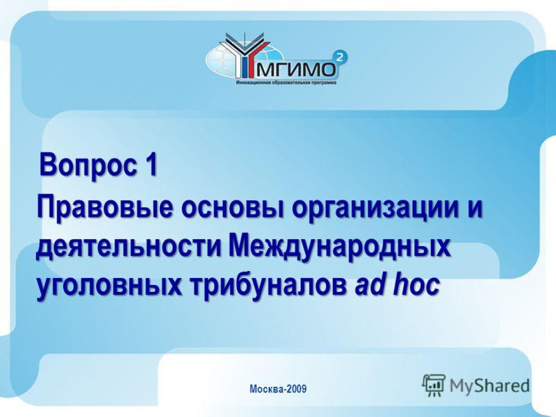 Москва-2009 Вопрос 1 Правовые основы организации и деятельности Международных уголовных трибуналов ad hoc