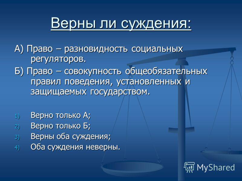 Верны ли суждения: А) Право – разновидность социальных регуляторов. Б) Право – совокупность общеобязательных правил поведения, установленных и защищаемых государством. 1) Верно только А; 2) Верно только Б; 3) Верны оба суждения; 4) Оба суждения невер