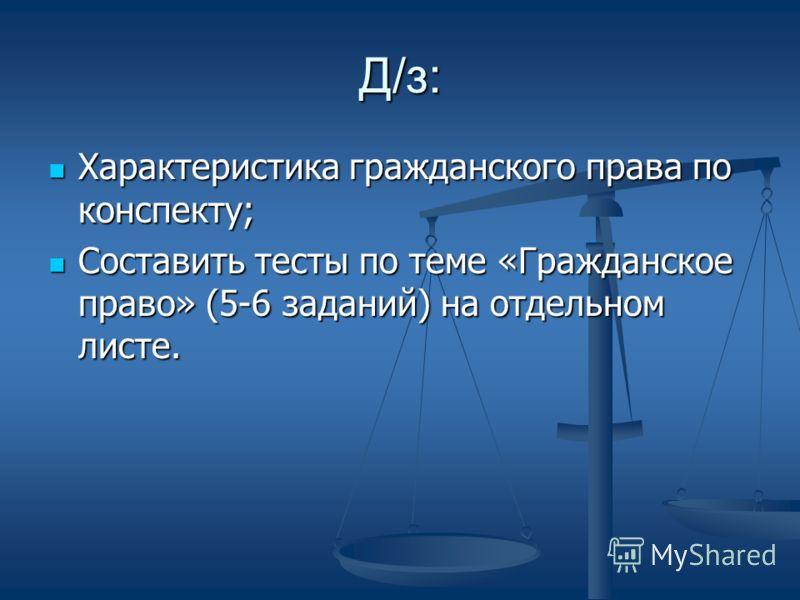 Д/з: Характеристика гражданского права по конспекту; Характеристика гражданского права по конспекту; Составить тесты по теме «Гражданское право» (5-6 заданий) на отдельном листе. Составить тесты по теме «Гражданское право» (5-6 заданий) на отдельном
