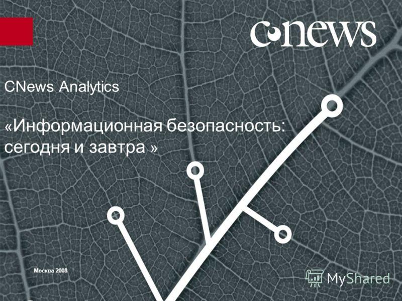 CNews Analytics « Информационная безопасность: сегодня и завтра » Москва 2008
