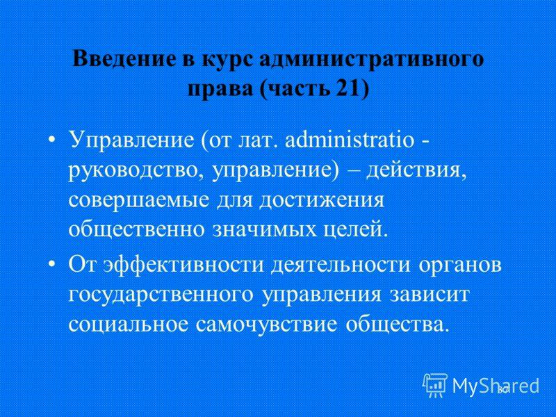 37 Введение в курс административного права (часть 21) Управление (от лат. administratio - руководство, управление) – действия, совершаемые для достижения общественно значимых целей. От эффективности деятельности органов государственного управления з