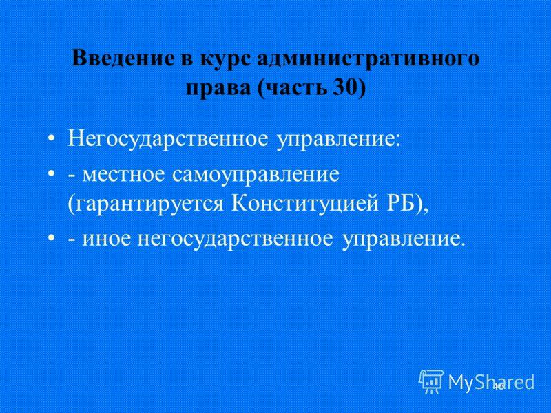 46 Введение в курс административного права (часть 30) Негосударственное управление: - местное самоуправление (гарантируется Конституцией РБ), - иное негосударственное управление.
