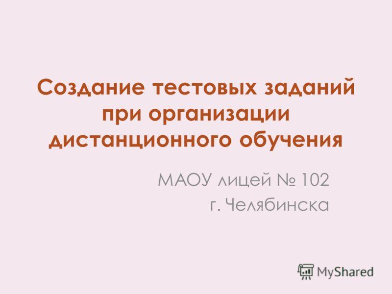 Создание тестовых заданий при организации дистанционного обучения МАОУ лицей 102 г. Челябинска