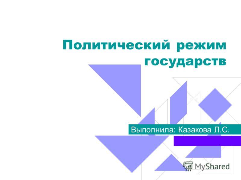 Политический режим государств Выполнила: Казакова Л.С.