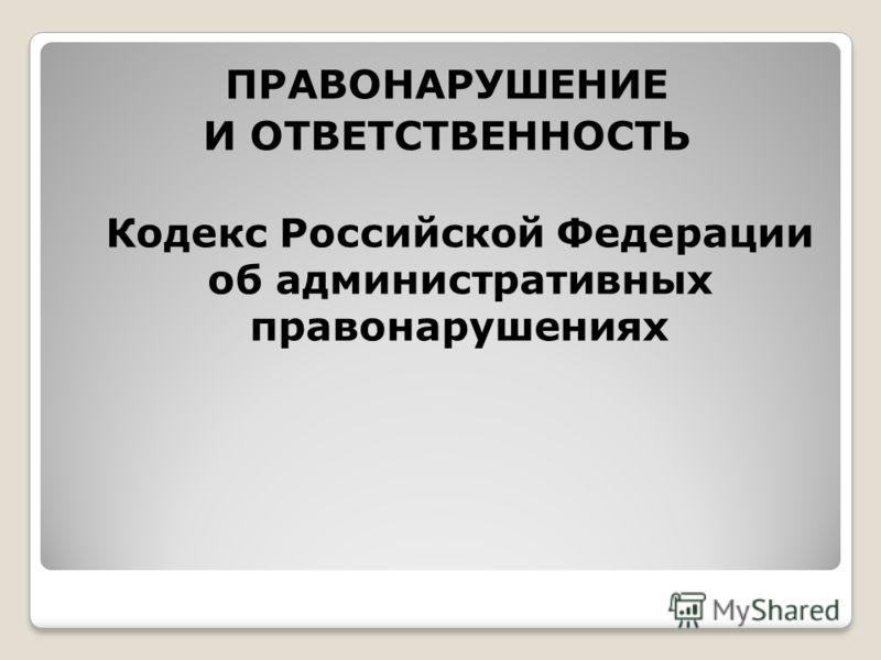 ПРАВОНАРУШЕНИЕ И ОТВЕТСТВЕННОСТЬ Кодекс Российской Федерации об административных правонарушениях