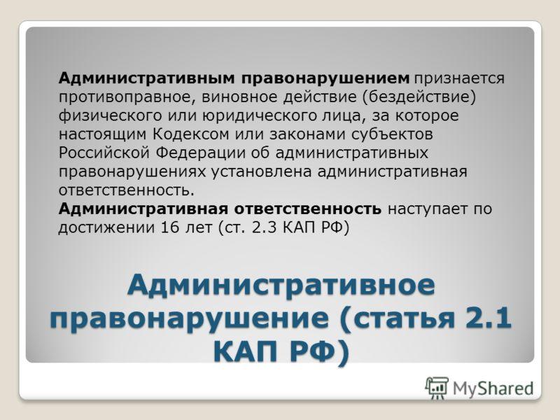 Административное правонарушение (статья 2.1 КАП РФ) Административным правонарушением признается противоправное, виновное действие (бездействие) физического или юридического лица, за которое настоящим Кодексом или законами субъектов Российской Федерац