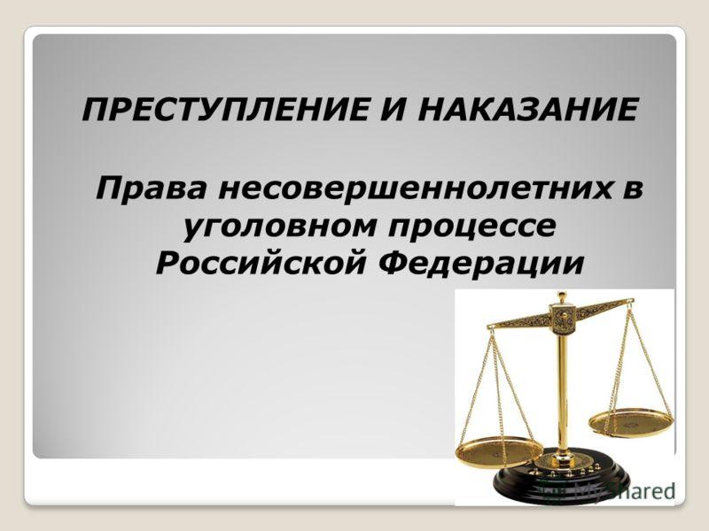 ПРЕСТУПЛЕНИЕ И НАКАЗАНИЕ Права несовершеннолетних в уголовном процессе Российской Федерации
