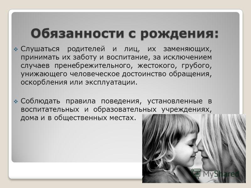 Обязанности с рождения: Слушаться родителей и лиц, их заменяющих, принимать их заботу и воспитание, за исключением случаев пренебрежительного, жестокого, грубого, унижающего человеческое достоинство обращения, оскорбления или эксплуатации. Соблюдать