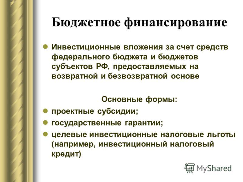 Бюджетное финансирование Инвестиционные вложения за счет средств федерального бюджета и бюджетов субъектов РФ, предоставляемых на возвратной и безвозвратной основе Основные формы: проектные субсидии; государственные гарантии; целевые инвестиционные н