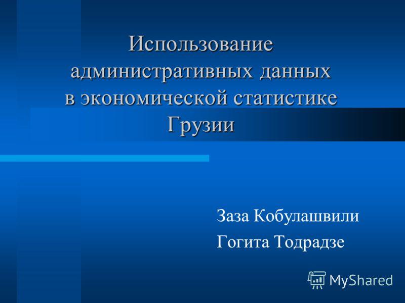 Использование административных данных в экономической статистике Грузии Заза Кобулашвили Гогита Тодрадзе