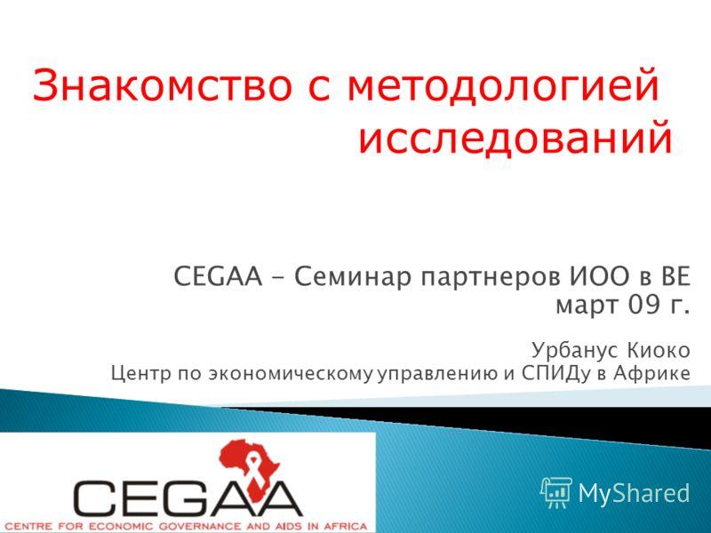 CEGAA - Семинар партнеров ИОО в ВЕ март 09 г. Урбанус Киоко Центр по экономическому управлению и СПИДу в Африке Знакомство с методологией исследований