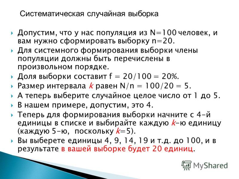 Допустим, что у нас популяция из N=100 человек, и вам нужно сформировать выборку n=20. Для системного формирования выборки члены популяции должны быть перечислены в произвольном порядке. Доля выборки составит f = 20/100 = 20%. Размер интервала k раве