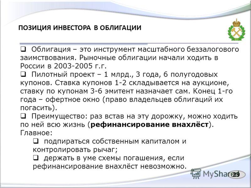 ПОЗИЦИЯ ИНВЕСТОРА В ОБЛИГАЦИИ Облигация – это инструмент масштабного беззалогового заимствования. Рыночные облигации начали ходить в России в 2003-2005 г.г. Пилотный проект – 1 млрд., 3 года, 6 полугодовых купонов. Ставка купонов 1-2 складывается на