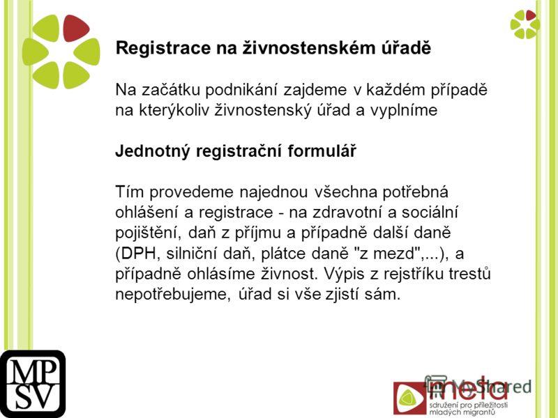 Registrace na živnostenském úřadě Na začátku podnikání zajdeme v každém případě na kterýkoliv živnostenský úřad a vyplníme Jednotný registrační formulář Tím provedeme najednou všechna potřebná ohlášení a registrace - na zdravotní a sociální pojištění