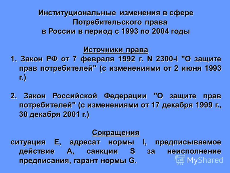Институциональные изменения в сфере Потребительского права в России в период с 1993 по 2004 годы Источники права 1. Закон РФ от 7 февраля 1992 г. N 2300-I