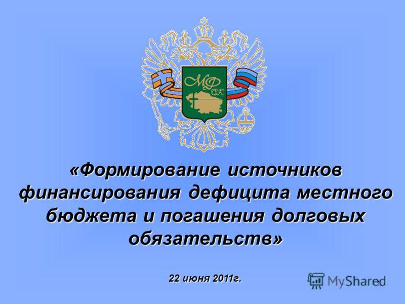 1 «Формирование источников финансирования дефицита местного бюджета и погашения долговых обязательств» 22 июня 2011г.