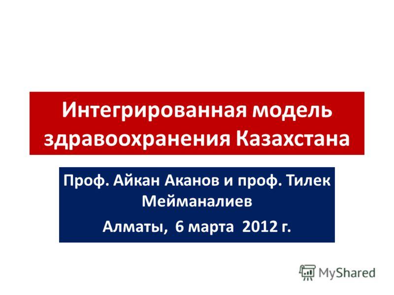 Интегрированная модель здравоохранения Казахстана Проф. Айкан Аканов и проф. Тилек Мейманалиев Алматы, 6 марта 2012 г.
