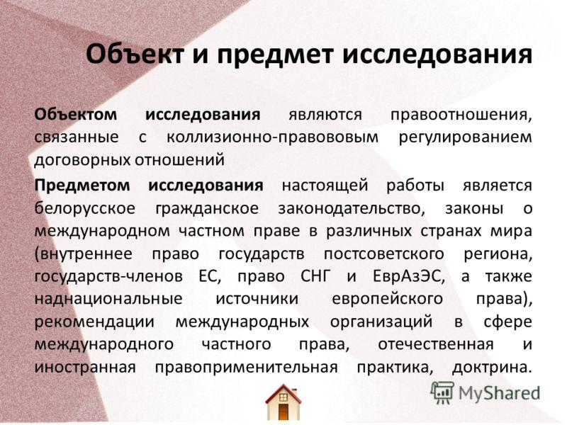 Объект и предмет исследования Объектом исследования являются правоотношения, связанные с коллизионно-правововым регулированием договорных отношений Предметом исследования настоящей работы является белорусское гражданское законодательство, законы о ме