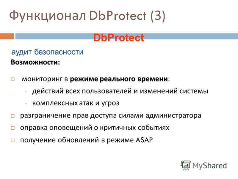 Функционал DbProtect (3) Возможности : режиме реального времени мониторинг в режиме реального времени : - действий всех пользователей и изменений системы - комплексных атак и угроз разграничение прав доступа силами администратора оправка оповещений о