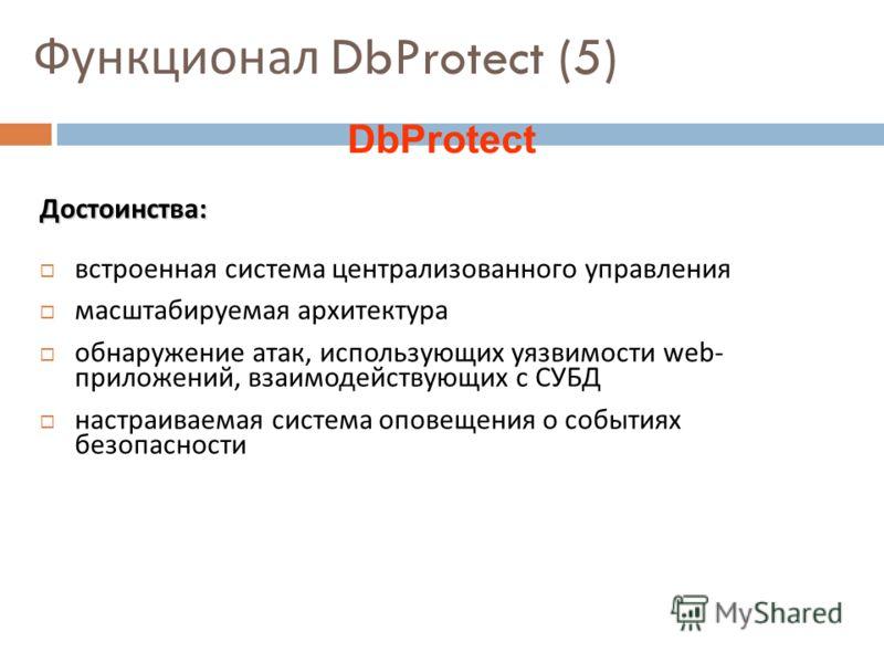 Функционал DbProtect (5) Достоинства : встроенная система централизованного управления масштабируемая архитектура обнаружение атак, использующих уязвимости web - приложений, взаимодействующих с СУБД настраиваемая система оповещения о событиях безопас