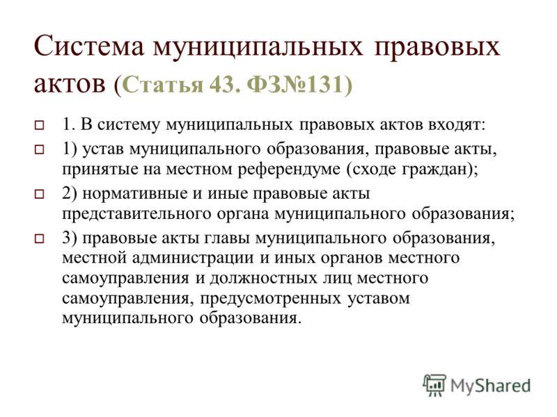 Система муниципальных правовых актов (Статья 43. ФЗ131) 1. В систему муниципальных правовых актов входят: 1) устав муниципального образования, правовые акты, принятые на местном референдуме (сходе граждан); 2) нормативные и иные правовые акты предста