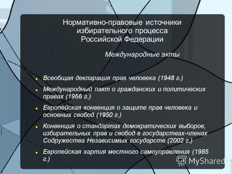 Нормативно-правовые источники избирательного процесса Российской Федерации Международные акты Всеобщая декларация прав человека (1948 г.) Международный пакт о гражданских и политических правах (1966 г.) Европейская конвенция о защите прав человека и