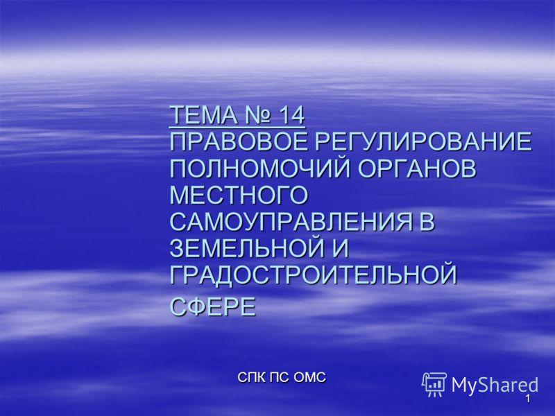 1 ТЕМА 14 ПРАВОВОЕ РЕГУЛИРОВАНИЕ ПОЛНОМОЧИЙ ОРГАНОВ МЕСТНОГО САМОУПРАВЛЕНИЯ В ЗЕМЕЛЬНОЙ И ГРАДОСТРОИТЕЛЬНОЙ СФЕРЕ СПК ПС ОМС