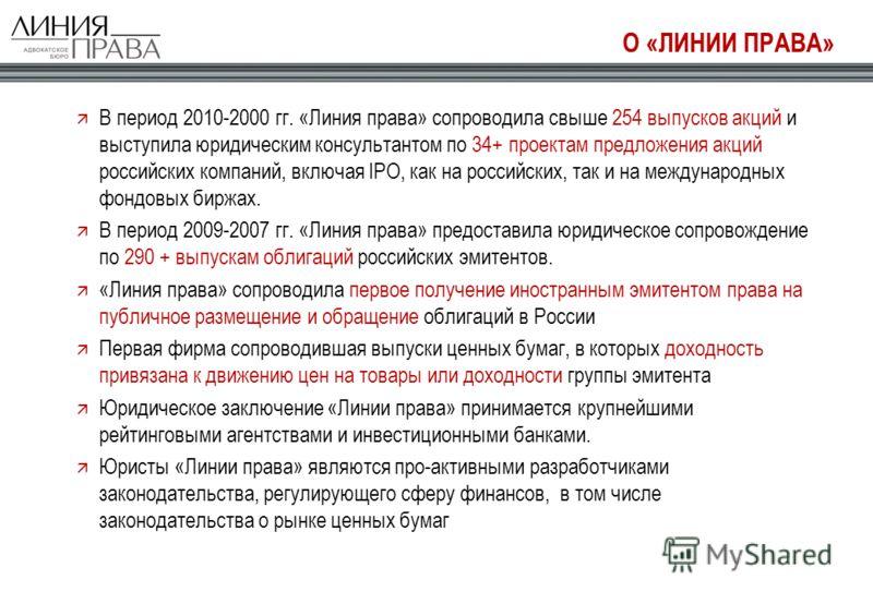 О «ЛИНИИ ПРАВА» В период 2010-2000 гг. «Линия права» сопроводила свыше 254 выпусков акций и выступила юридическим консультантом по 34+ проектам предложения акций российских компаний, включая IPO, как на российских, так и на международных фондовых бир
