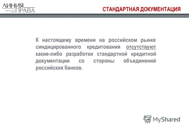 СТАНДАРТНАЯ ДОКУМЕНТАЦИЯ К настоящему времени на российском рынке синдицированного кредитования отсутствуют какие-либо разработки стандартной кредитной документации со стороны объединений российских банков.