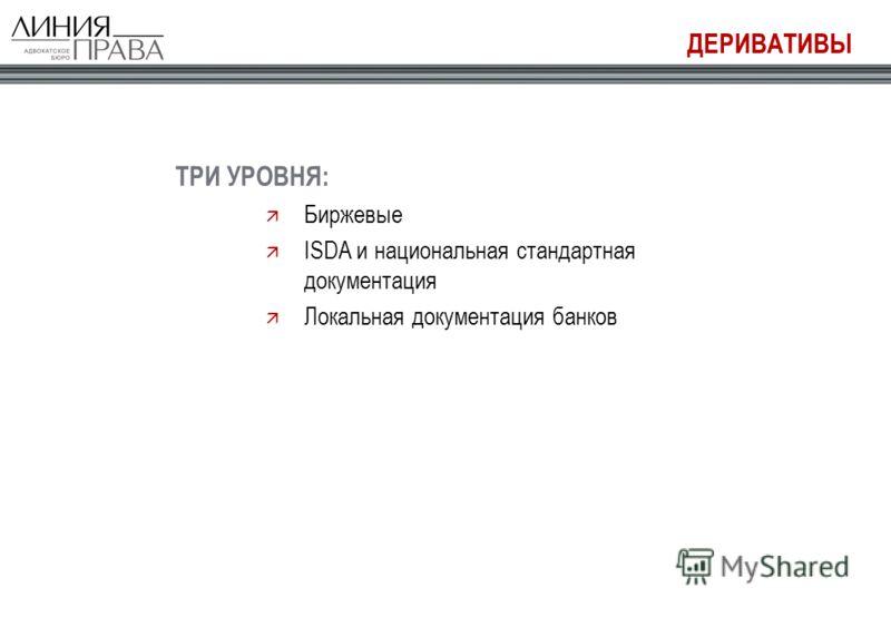 ДЕРИВАТИВЫ ТРИ УРОВНЯ: Биржевые ISDA и национальная стандартная документация Локальная документация банков