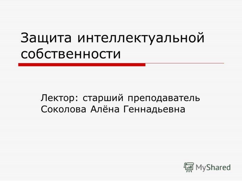 Защита интеллектуальной собственности Лектор: старший преподаватель Соколова Алёна Геннадьевна